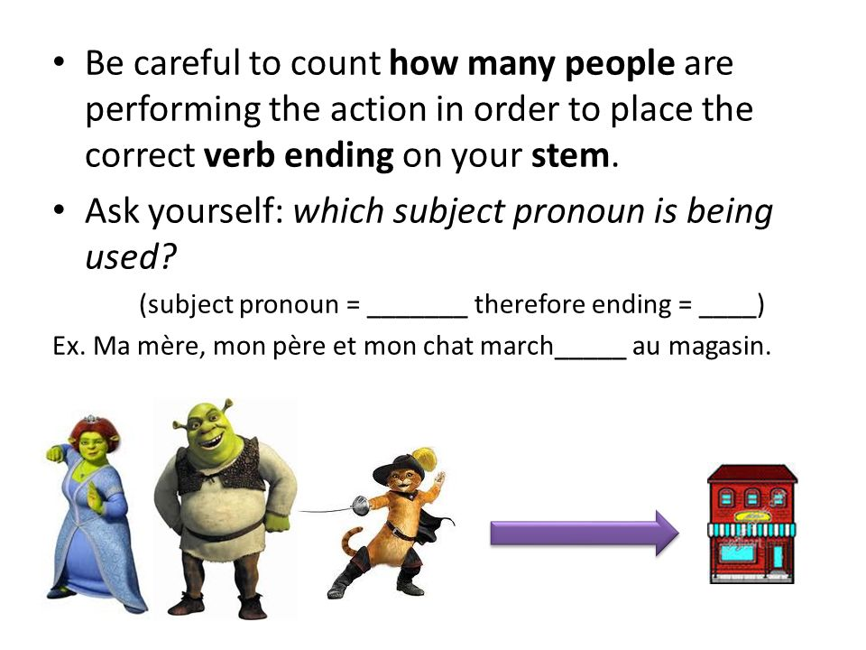 Be careful to count how many people are performing the action in order to place the correct verb ending on your stem. Ask yourself: which subject pron