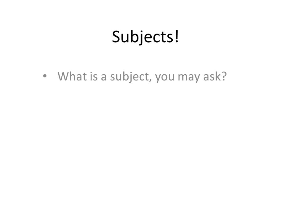 Subjects! What is a subject, you may ask?