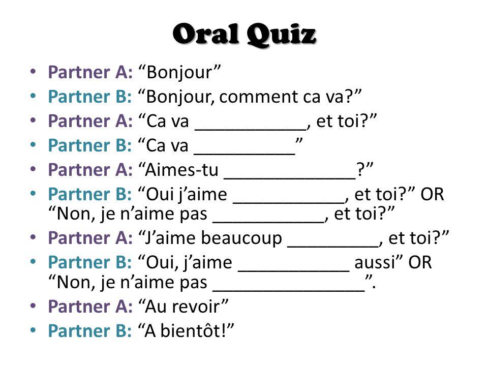 Oral Quiz Partner A: Bonjour Partner B: Bonjour, comment ca va? Partner A: Ca va ___________, et toi? Partner B: Ca va __________ Partner A: Aimes-tu