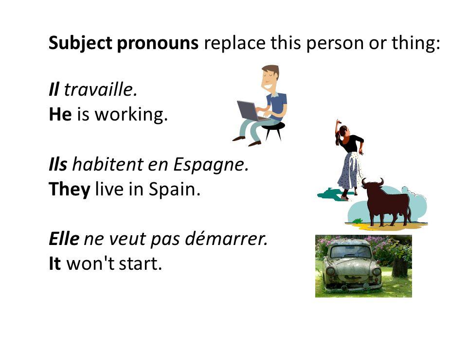 Subject pronouns replace this person or thing: Il travaille. He is working. Ils habitent en Espagne. They live in Spain. Elle ne veut pas démarrer. It
