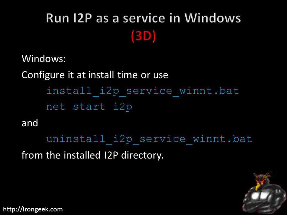 http://Irongeek.com Windows: Configure it at install time or use install_i2p_service_winnt.bat net start i2p and uninstall_i2p_service_winnt.bat from
