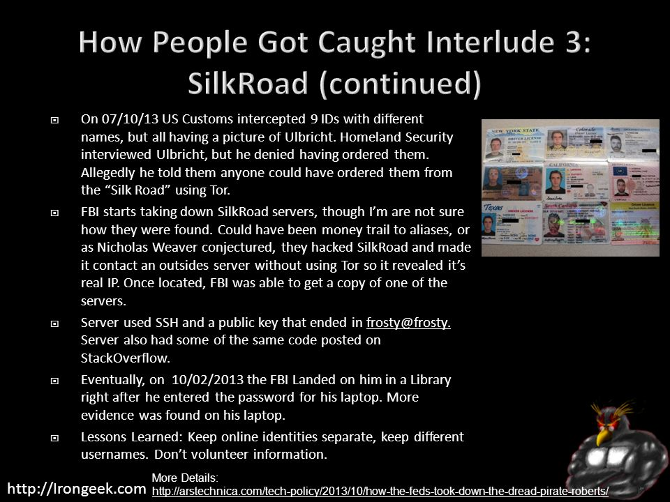 http://Irongeek.com On 07/10/13 US Customs intercepted 9 IDs with different names, but all having a picture of Ulbricht. Homeland Security interviewed