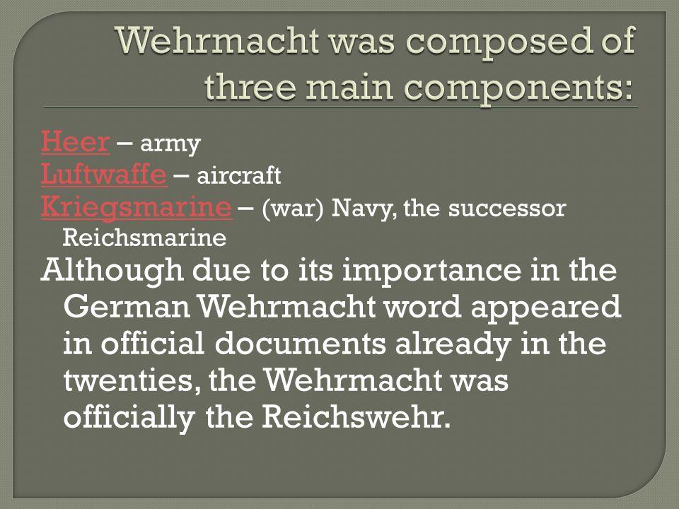 HeerHeer – army LuftwaffeLuftwaffe – aircraft KriegsmarineKriegsmarine – (war) Navy, the successor Reichsmarine Although due to its importance in the