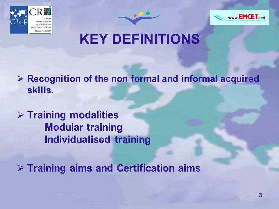 3 KEY DEFINITIONS Recognition of the non formal and informal acquired skills. Training modalities Modular training Individualised training Training ai