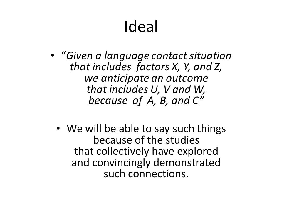 Ideal Given a language contact situation that includes factors X, Y, and Z, we anticipate an outcome that includes U, V and W, because of A, B, and C We will be able to say such things because of the studies that collectively have explored and convincingly demonstrated such connections.