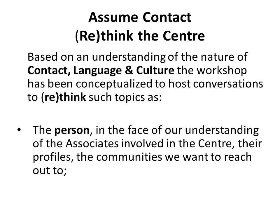 Assume Contact (Re)think the Centre Based on an understanding of the nature of Contact, Language & Culture the workshop has been conceptualized to host conversations to (re)think such topics as: The person, in the face of our understanding of the Associates involved in the Centre, their profiles, the communities we want to reach out to;