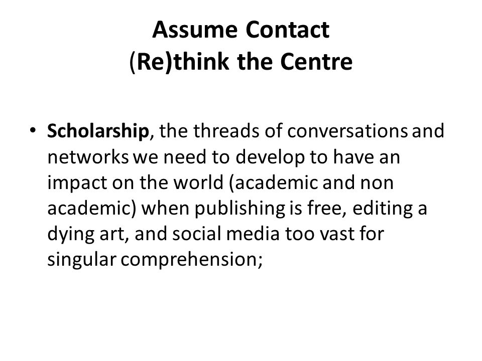 Assume Contact (Re)think the Centre Scholarship, the threads of conversations and networks we need to develop to have an impact on the world (academic and non academic) when publishing is free, editing a dying art, and social media too vast for singular comprehension;