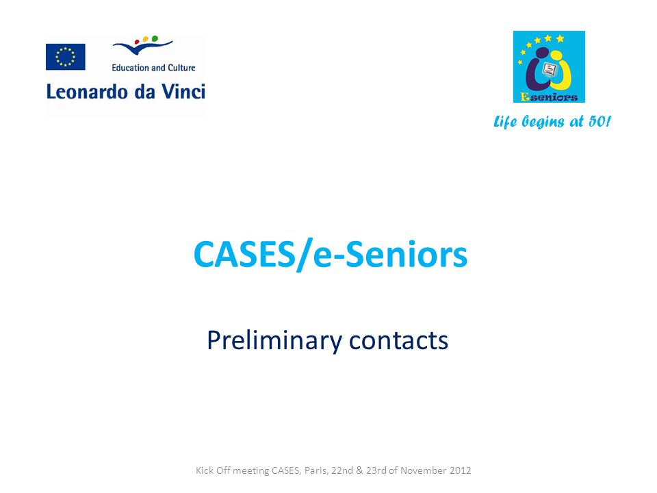 CASES/e-Seniors Preliminary contacts Life begins at 50! Kick Off meeting CASES, Paris, 22nd & 23rd of November 2012