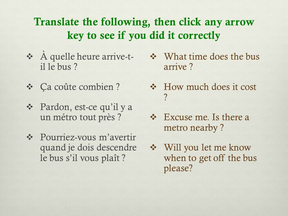 Translate the following, then click any arrow key to see if you did it correctly À quelle heure arrive-t- il le bus .