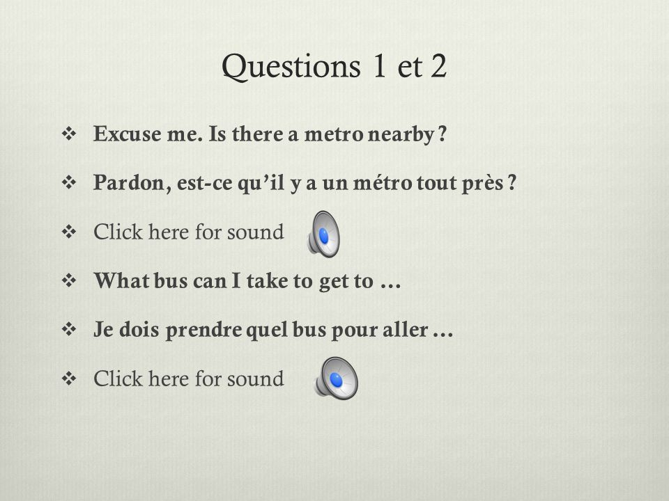 Questions 1 et 2 Excuse me. Is there a metro nearby .