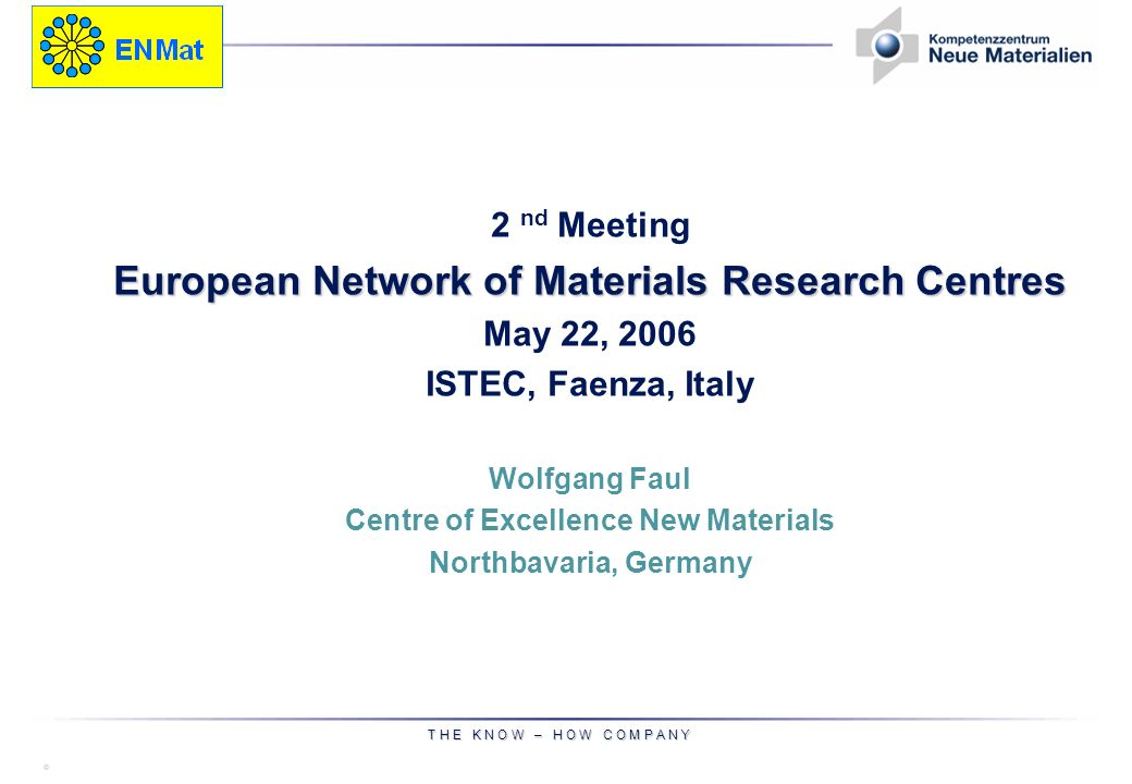 © T H E K N O W – H O W C O M P A N Y 2 nd Meeting European Network of Materials Research Centres May 22, 2006 ISTEC, Faenza, Italy Wolfgang Faul Centre of Excellence New Materials Northbavaria, Germany