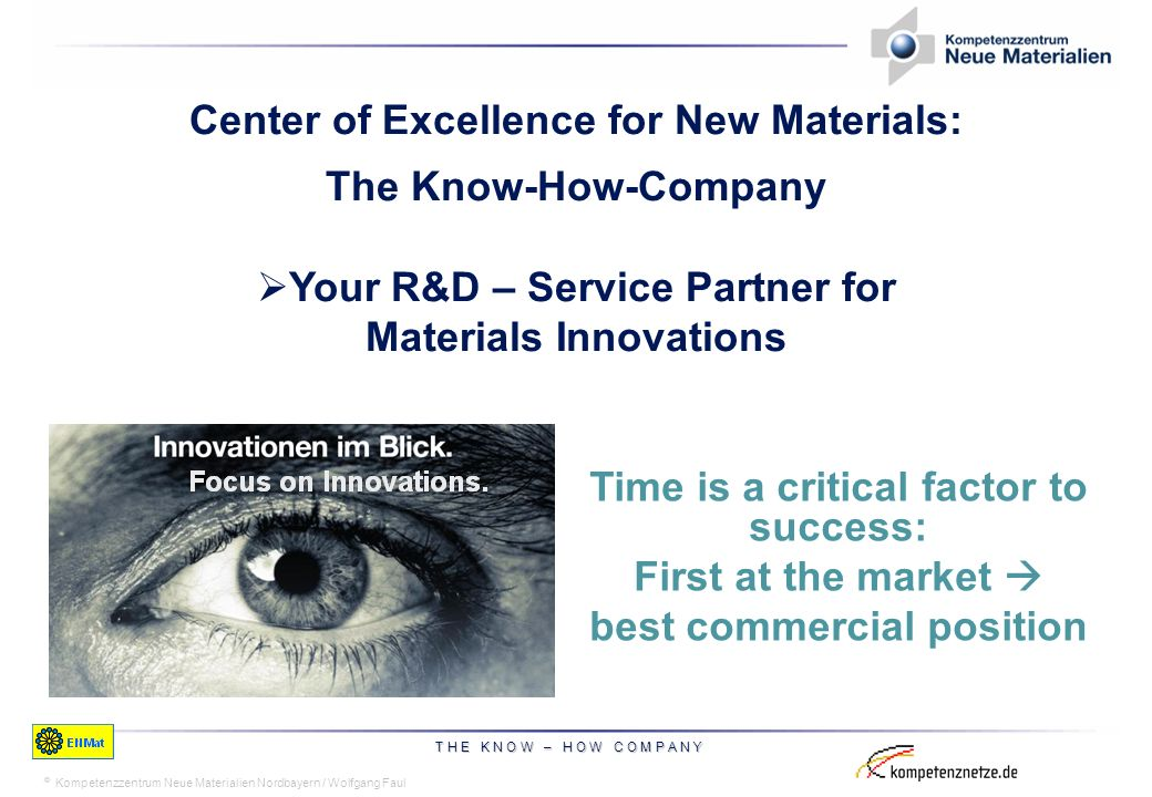 © Time is a critical factor to success: First at the market best commercial position Center of Excellence for New Materials: The Know-How-Company Your R&D – Service Partner for Materials Innovations Kompetenzzentrum Neue Materialien Nordbayern / Wolfgang Faul