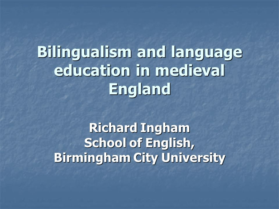 Bilingualism and language education in medieval England Richard Ingham School of English, Birmingham City University