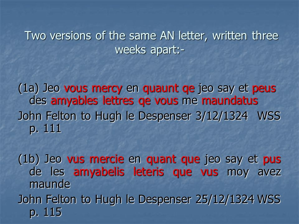 Two versions of the same AN letter, written three weeks apart:- Two versions of the same AN letter, written three weeks apart:- (1a) Jeo vous mercy en quaunt qe jeo say et peus des amyables lettres qe vous me maundatus John Felton to Hugh le Despenser 3/12/1324 WSS p.