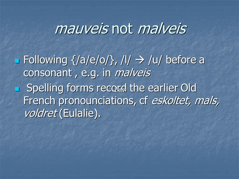 mauveis not malveis Following {/a/e/o/}, /l/ /u/ before a consonant, e.g.