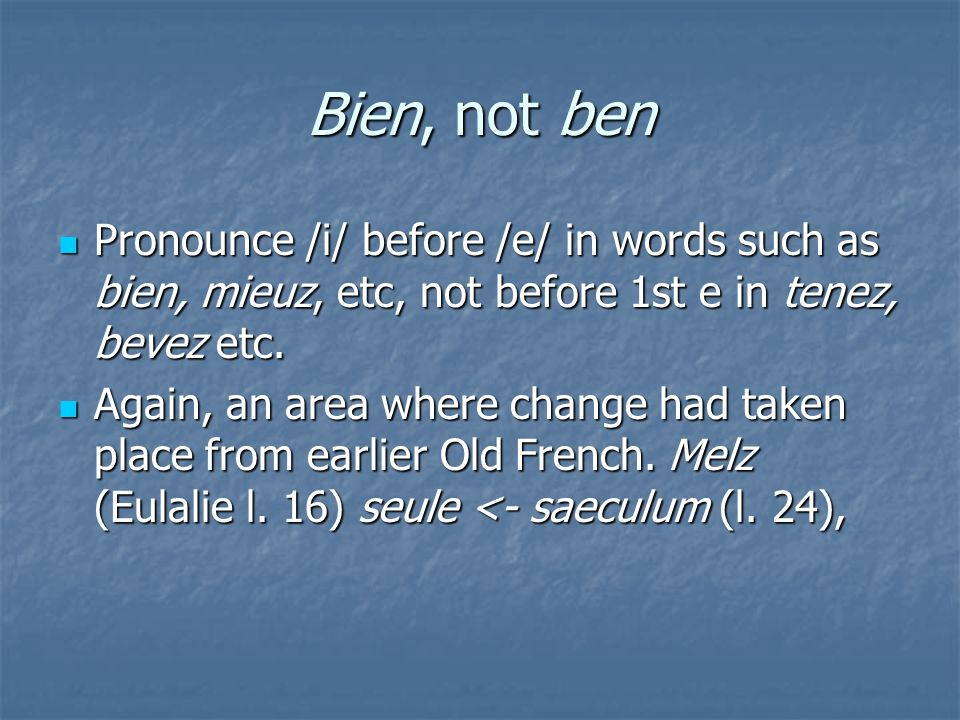 Bien, not ben Pronounce /i/ before /e/ in words such as bien, mieuz, etc, not before 1st e in tenez, bevez etc.