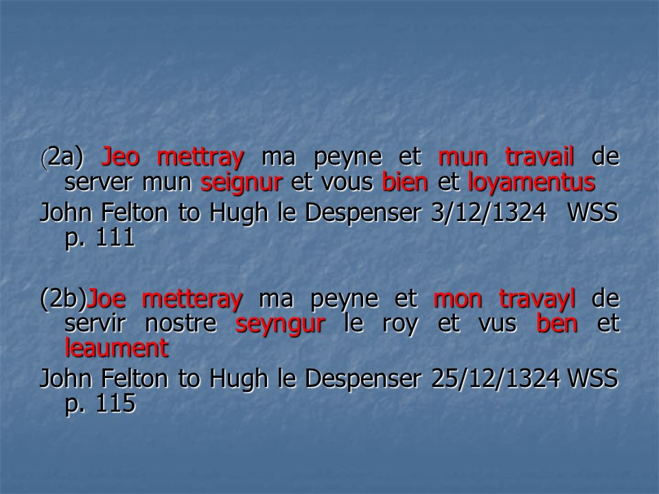 ( 2a) Jeo mettray ma peyne et mun travail de server mun seignur et vous bien et loyamentus John Felton to Hugh le Despenser 3/12/1324 WSS p. 111 (2b)J