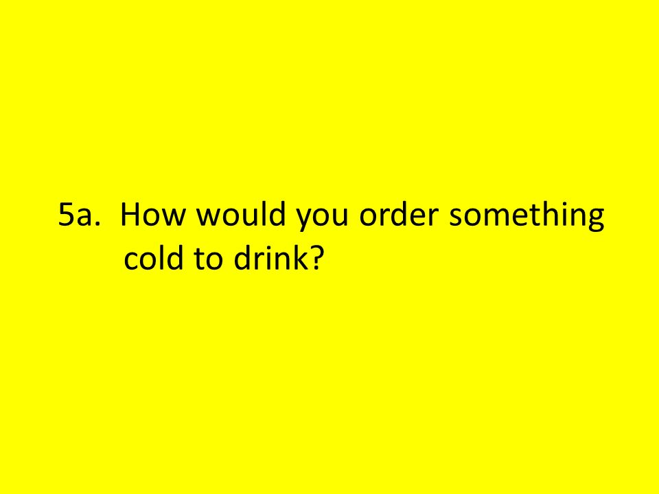 5a. How would you order something cold to drink?