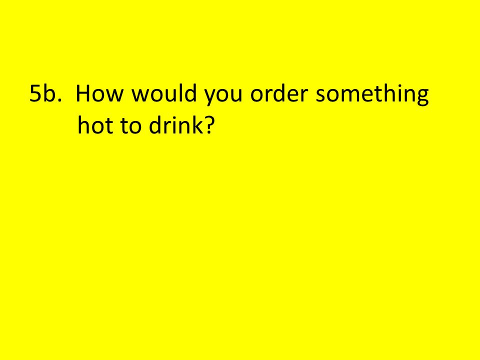 5b. How would you order something hot to drink?
