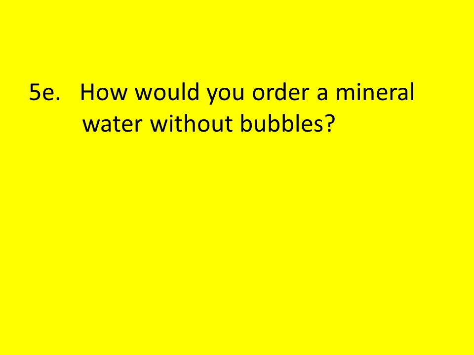 5e. How would you order a mineral water without bubbles