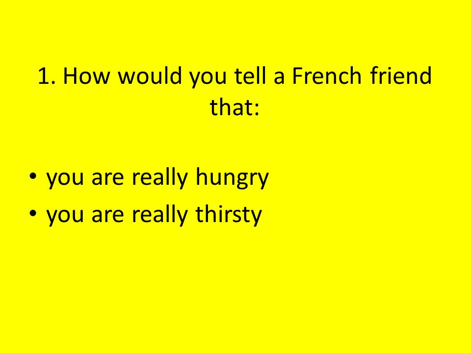 1. How would you tell a French friend that: you are really hungry you are really thirsty