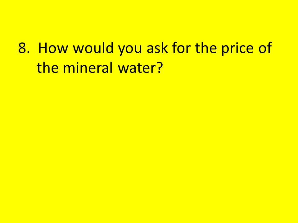 8. How would you ask for the price of the mineral water?