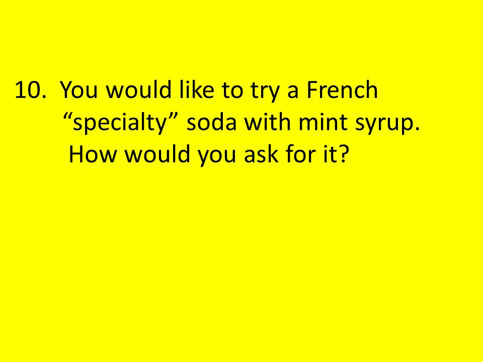 10. You would like to try a French specialty soda with mint syrup. How would you ask for it?