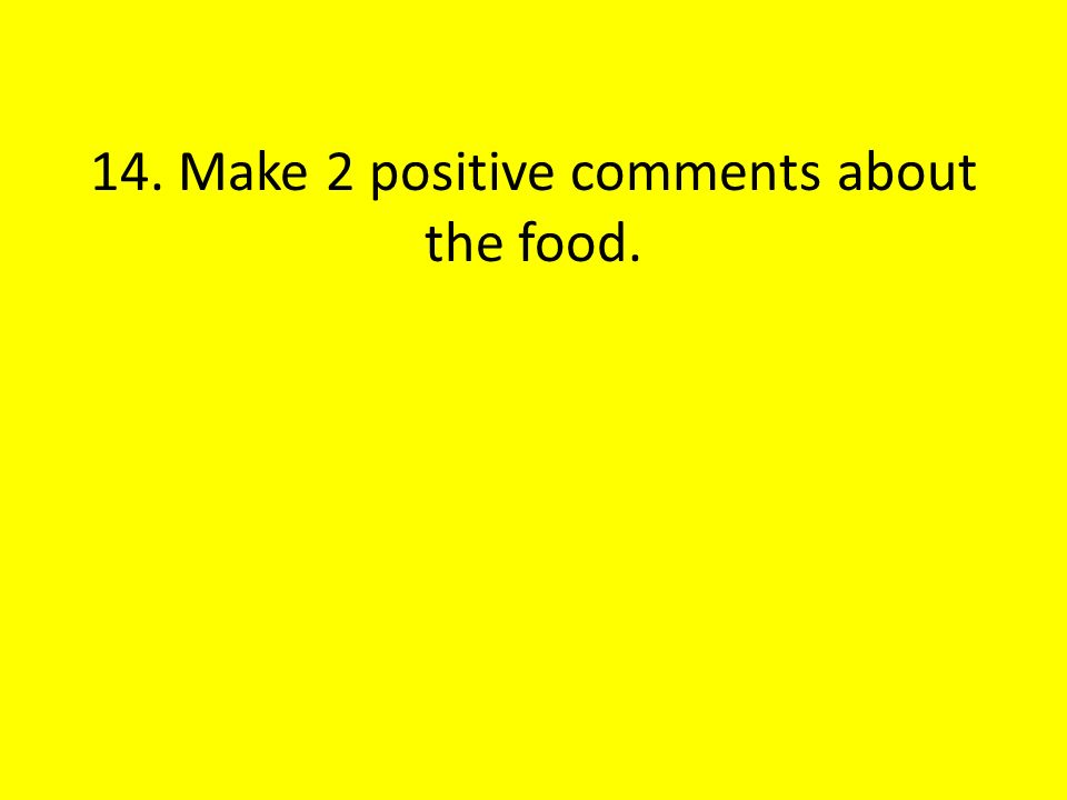 14. Make 2 positive comments about the food.