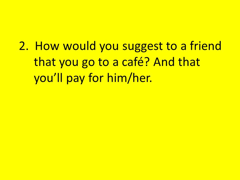 2. How would you suggest to a friend that you go to a café? And that youll pay for him/her.