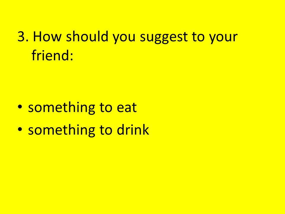 3. How should you suggest to your friend: something to eat something to drink