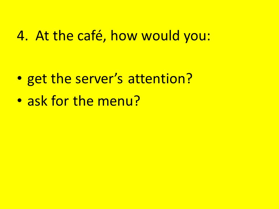 4. At the café, how would you: get the servers attention? ask for the menu?