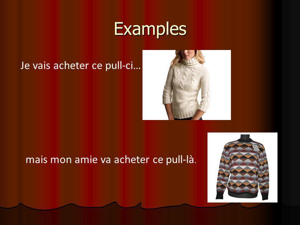 Examples Je vais acheter ce pull-ci… mais mon amie va acheter ce pull-là.