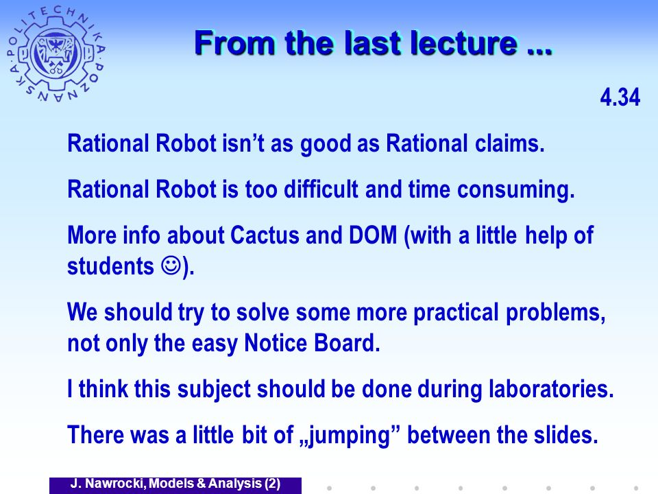 J. Nawrocki, Models & Analysis (2) From the last lecture... 4.34 Rational Robot isnt as good as Rational claims. Rational Robot is too difficult and t