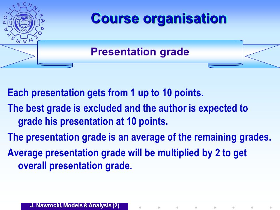 J. Nawrocki, Models & Analysis (2) Course organisation Each presentation gets from 1 up to 10 points. The best grade is excluded and the author is exp