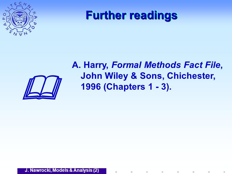 J. Nawrocki, Models & Analysis (2) Further readings A. Harry, Formal Methods Fact File, John Wiley & Sons, Chichester, 1996 (Chapters 1 - 3).