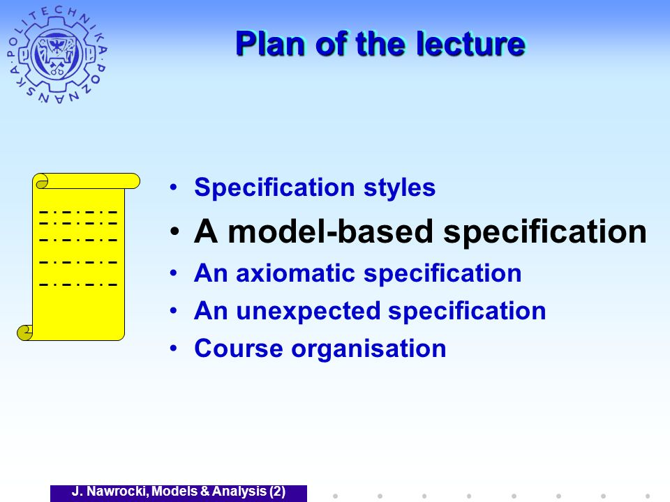J. Nawrocki, Models & Analysis (2) Plan of the lecture Specification styles A model-based specification An axiomatic specification An unexpected speci