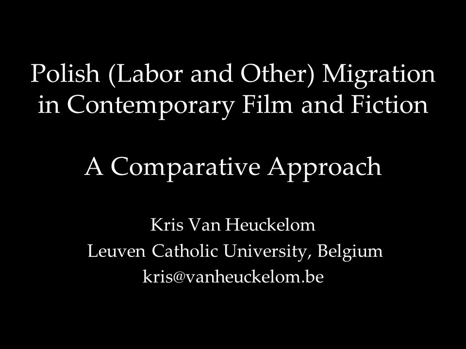 Polish (Labor and Other) Migration in Contemporary Film and Fiction A Comparative Approach Kris Van Heuckelom Leuven Catholic University, Belgium kris@vanheuckelom.be