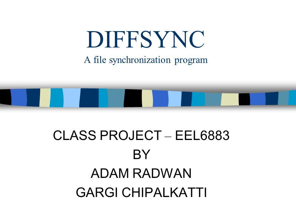 DIFFSYNC A file synchronization program CLASS PROJECT – EEL6883 BY ADAM RADWAN GARGI CHIPALKATTI