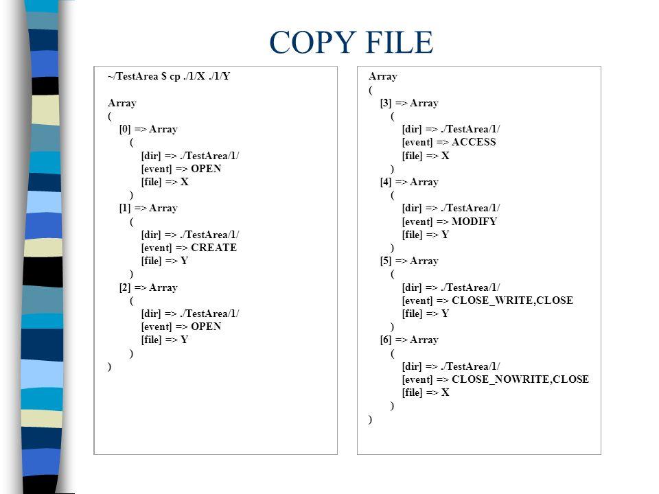 COPY FILE ~/TestArea $ cp./1/X./1/Y Array ( [0] => Array ( [dir] =>./TestArea/1/ [event] => OPEN [file] => X ) [1] => Array ( [dir] =>./TestArea/1/ [event] => CREATE [file] => Y ) [2] => Array ( [dir] =>./TestArea/1/ [event] => OPEN [file] => Y ) Array ( [3] => Array ( [dir] =>./TestArea/1/ [event] => ACCESS [file] => X ) [4] => Array ( [dir] =>./TestArea/1/ [event] => MODIFY [file] => Y ) [5] => Array ( [dir] =>./TestArea/1/ [event] => CLOSE_WRITE,CLOSE [file] => Y ) [6] => Array ( [dir] =>./TestArea/1/ [event] => CLOSE_NOWRITE,CLOSE [file] => X )