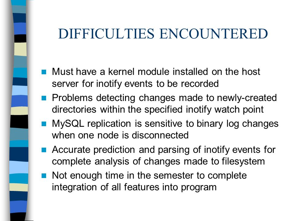 DIFFICULTIES ENCOUNTERED Must have a kernel module installed on the host server for inotify events to be recorded Problems detecting changes made to newly-created directories within the specified inotify watch point MySQL replication is sensitive to binary log changes when one node is disconnected Accurate prediction and parsing of inotify events for complete analysis of changes made to filesystem Not enough time in the semester to complete integration of all features into program