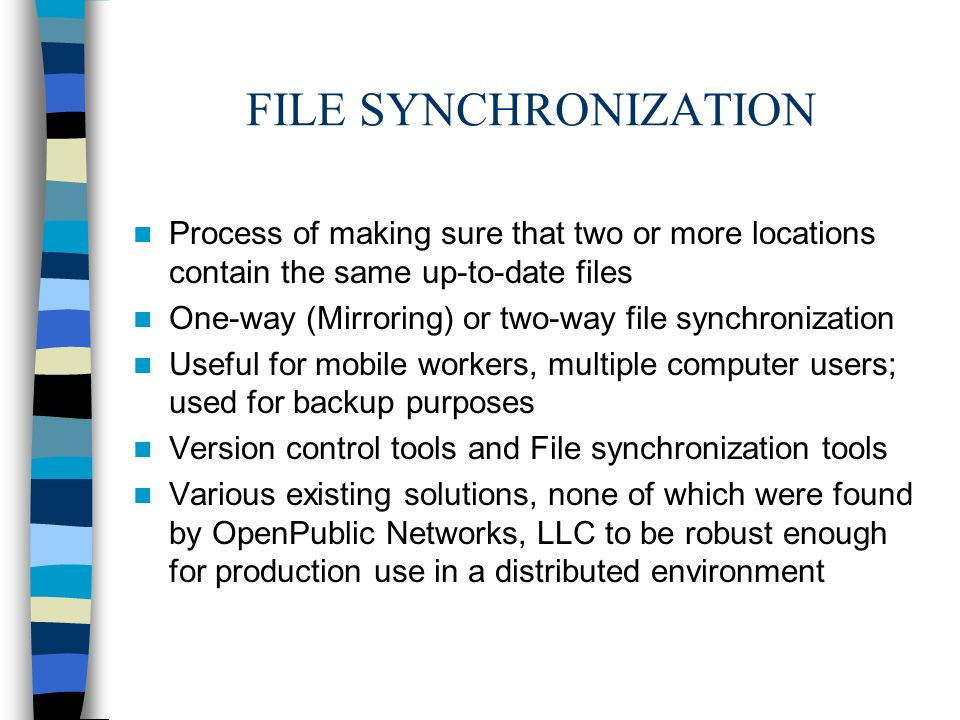 FILE SYNCHRONIZATION Process of making sure that two or more locations contain the same up-to-date files One-way (Mirroring) or two-way file synchronization Useful for mobile workers, multiple computer users; used for backup purposes Version control tools and File synchronization tools Various existing solutions, none of which were found by OpenPublic Networks, LLC to be robust enough for production use in a distributed environment