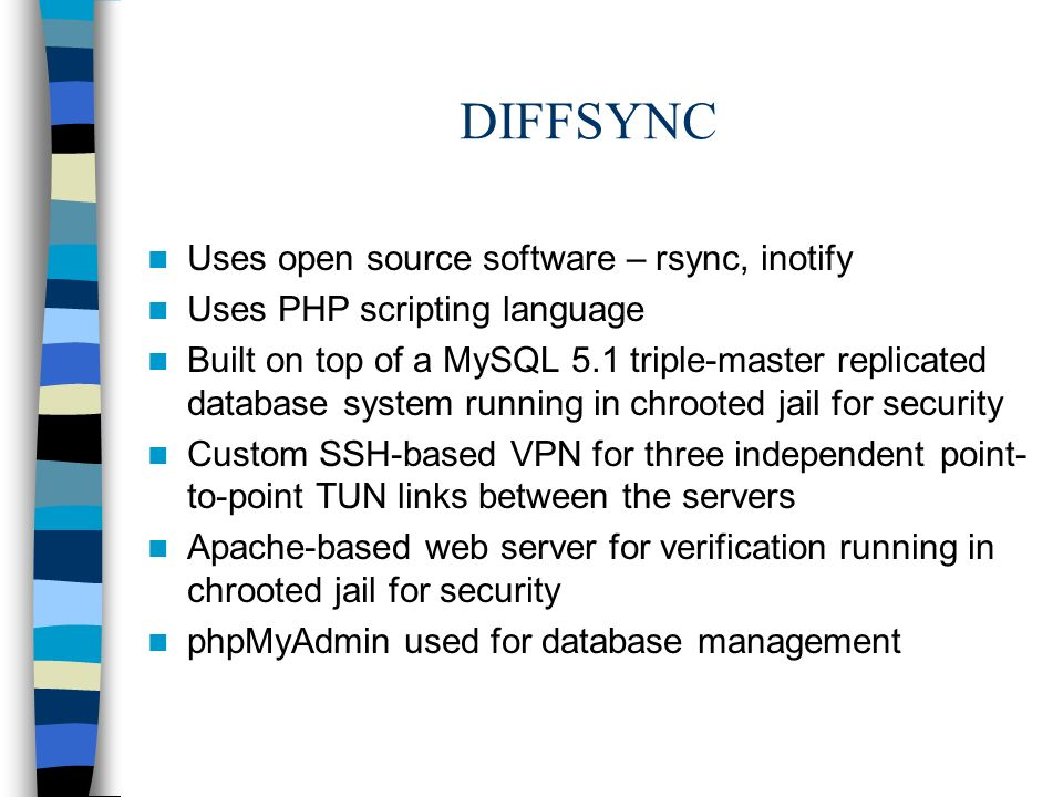 DIFFSYNC Uses open source software – rsync, inotify Uses PHP scripting language Built on top of a MySQL 5.1 triple-master replicated database system running in chrooted jail for security Custom SSH-based VPN for three independent point- to-point TUN links between the servers Apache-based web server for verification running in chrooted jail for security phpMyAdmin used for database management
