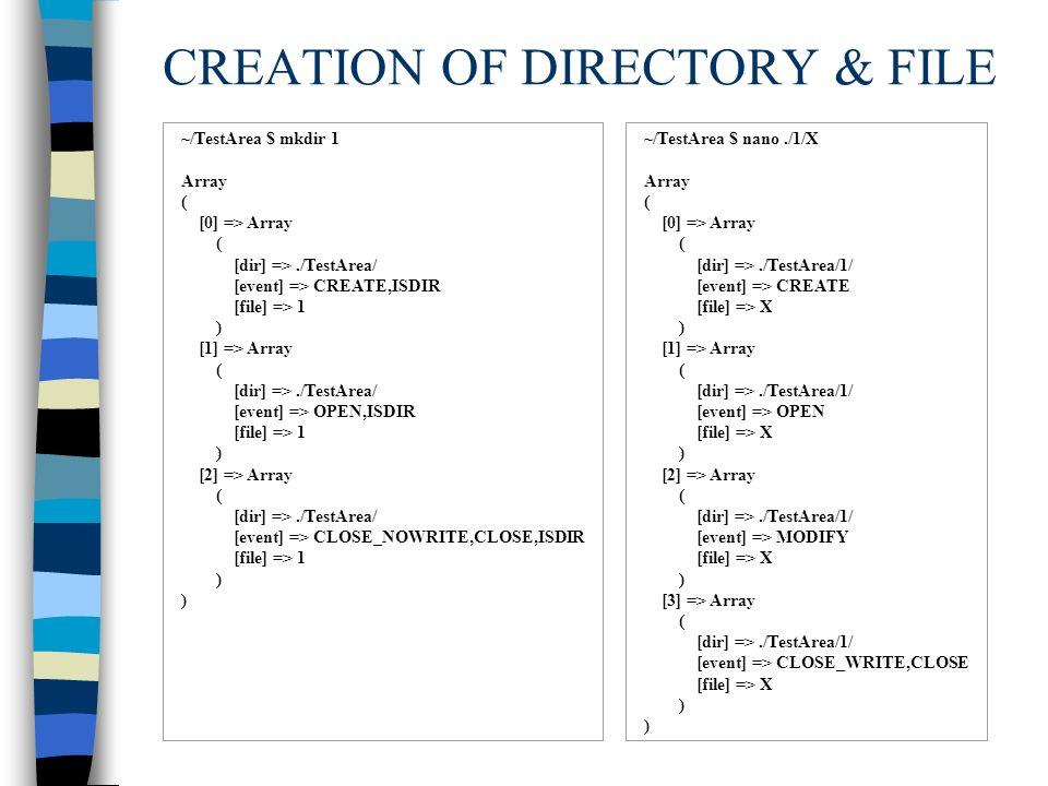 CREATION OF DIRECTORY & FILE ~/TestArea $ mkdir 1 Array ( [0] => Array ( [dir] =>./TestArea/ [event] => CREATE,ISDIR [file] => 1 ) [1] => Array ( [dir] =>./TestArea/ [event] => OPEN,ISDIR [file] => 1 ) [2] => Array ( [dir] =>./TestArea/ [event] => CLOSE_NOWRITE,CLOSE,ISDIR [file] => 1 ) ~/TestArea $ nano./1/X Array ( [0] => Array ( [dir] =>./TestArea/1/ [event] => CREATE [file] => X ) [1] => Array ( [dir] =>./TestArea/1/ [event] => OPEN [file] => X ) [2] => Array ( [dir] =>./TestArea/1/ [event] => MODIFY [file] => X ) [3] => Array ( [dir] =>./TestArea/1/ [event] => CLOSE_WRITE,CLOSE [file] => X )