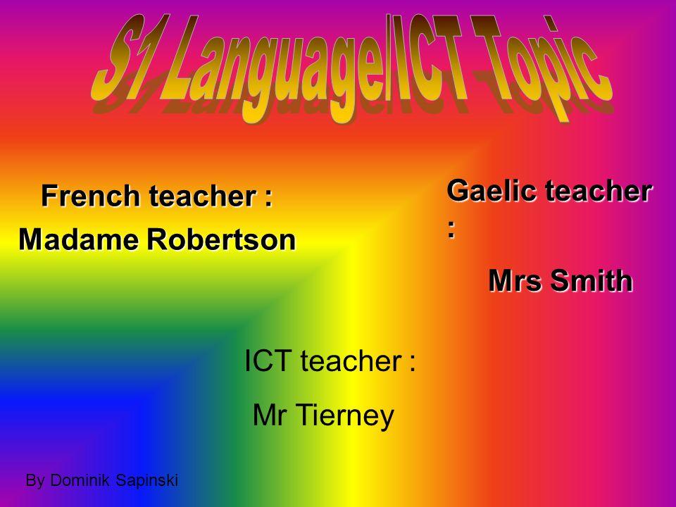 French teacher : Madame Robertson Gaelic teacher : Mrs Smith Mrs Smith ICT teacher : Mr Tierney By Dominik Sapinski