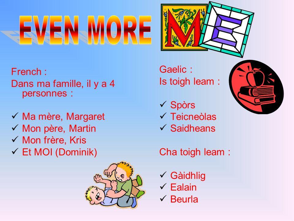 French : Dans ma famille, il y a 4 personnes : Ma mère, Margaret Mon père, Martin Mon frère, Kris Et MOI (Dominik) Gaelic : Is toigh leam : Spòrs Teic