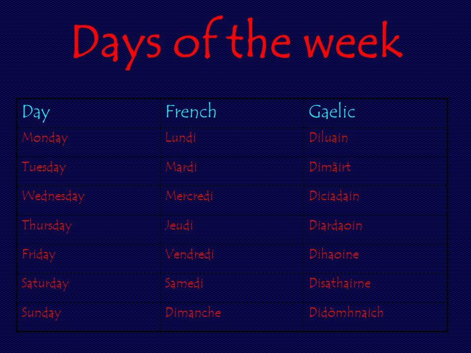 Days of the week DayFrenchGaelic MondayLundiDiluain TuesdayMardiDimàirt WednesdayMercrediDiciadain ThursdayJeudiDiardaoin FridayVendrediDihaoine Satur