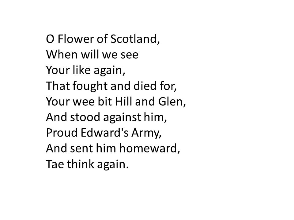 O Flower of Scotland, When will we see Your like again, That fought and died for, Your wee bit Hill and Glen, And stood against him, Proud Edward s Army, And sent him homeward, Tae think again.