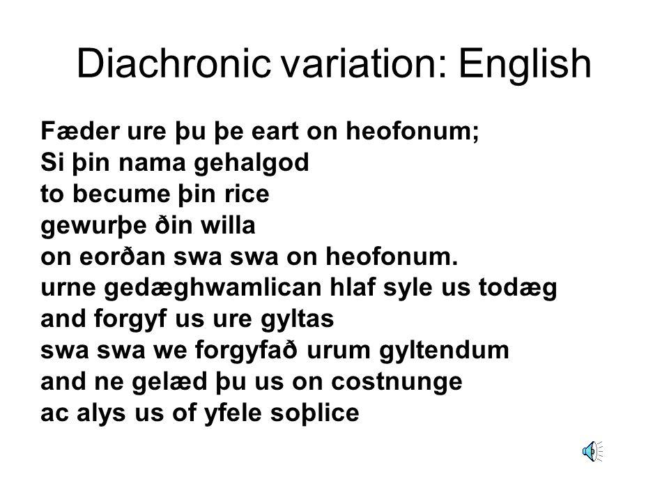 Diachronic variation: English Fæder ure þu þe eart on heofonum; Si þin nama gehalgod to becume þin rice gewurþe ðin willa on eorðan swa swa on heofonu