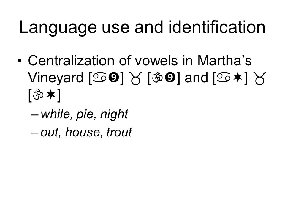 Language use and identification Centralization of vowels in Marthas Vineyard [ ] [ ] and [ ] [ ] Ageayaw 75-2522 61-753537 46-606244 31-458188 14-303746