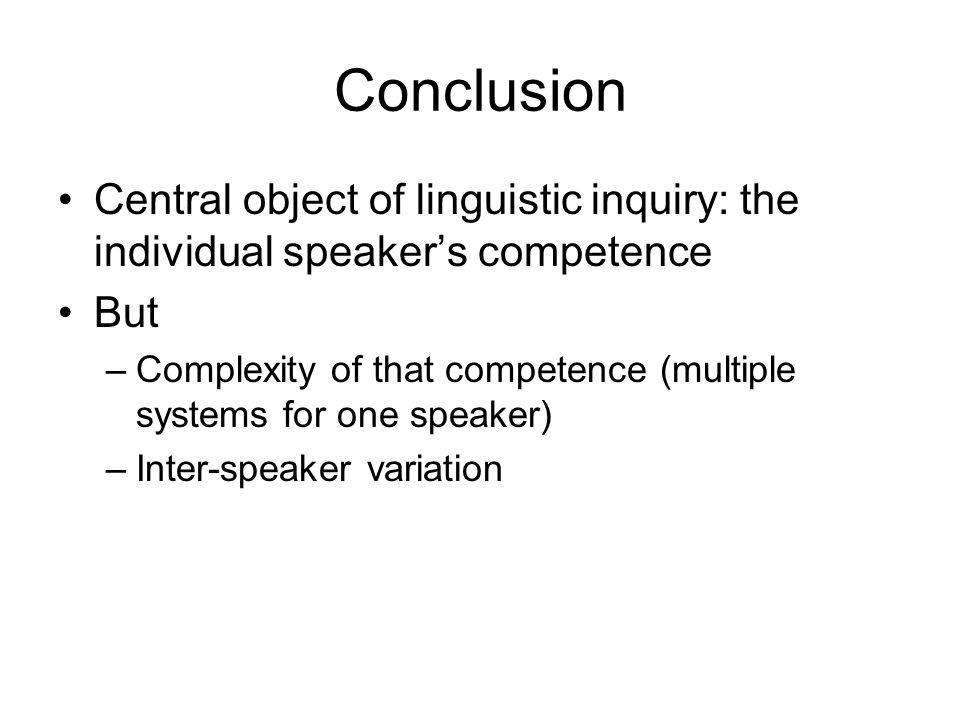 Conclusion Central object of linguistic inquiry: the individual speakers competence But –Complexity of that competence (multiple systems for one speak